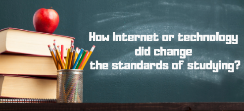 How Internet or technology did change the standards of studying?